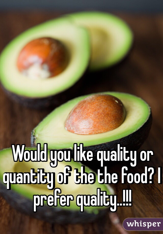 Would you like quality or quantity of the the food? I prefer quality..!!!