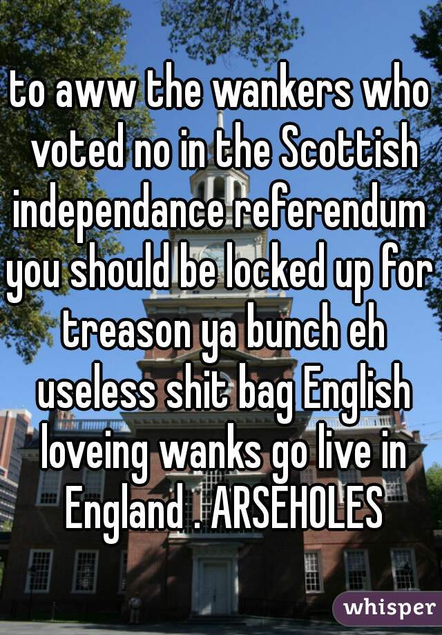 to aww the wankers who voted no in the Scottish independance referendum  you should be locked up for treason ya bunch eh useless shit bag English loveing wanks go live in England . ARSEHOLES