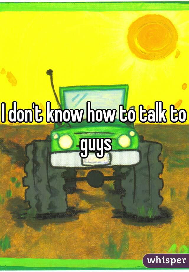 I don't know how to talk to guys