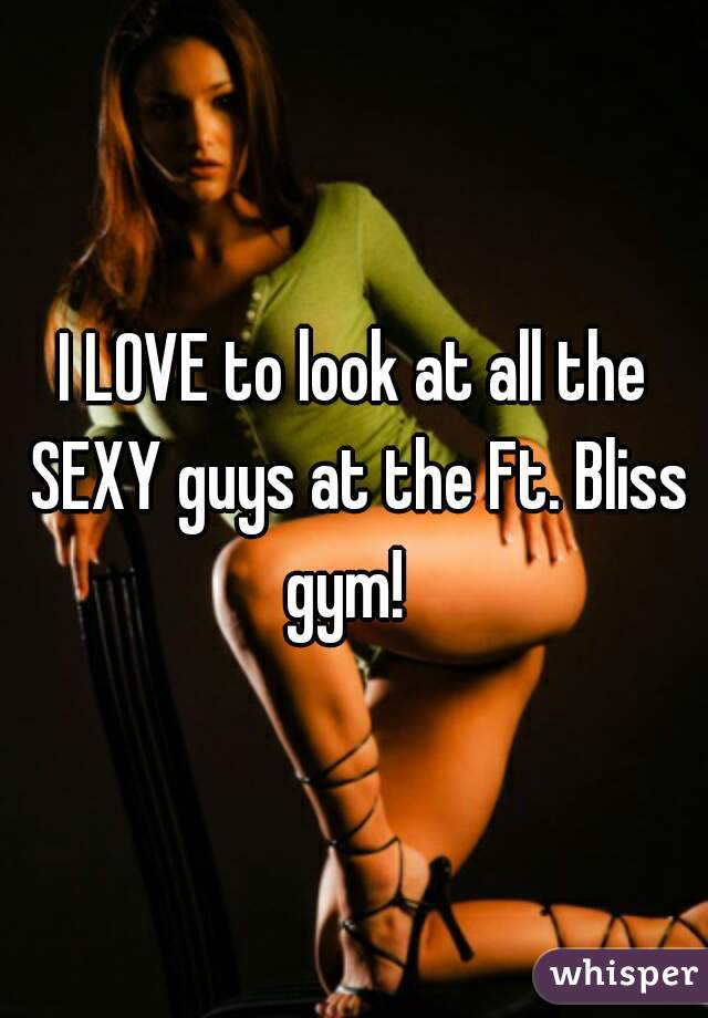 I LOVE to look at all the SEXY guys at the Ft. Bliss gym!