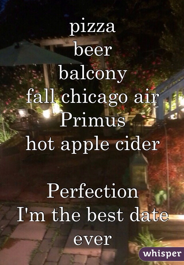 pizza beer balcony fall chicago air Primus hot apple cider  Perfection I'm the best date ever