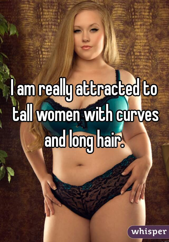 I am really attracted to tall women with curves and long hair.