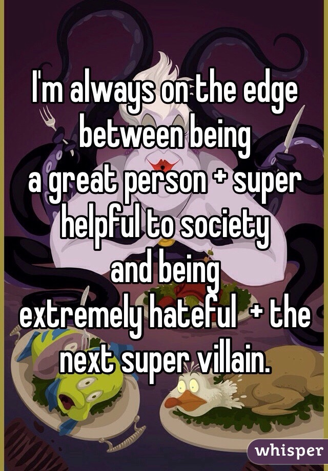 I'm always on the edge between being  a great person + super helpful to society  and being  extremely hateful  + the next super villain.