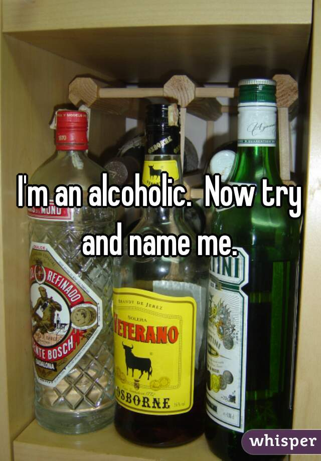 I'm an alcoholic.  Now try and name me.