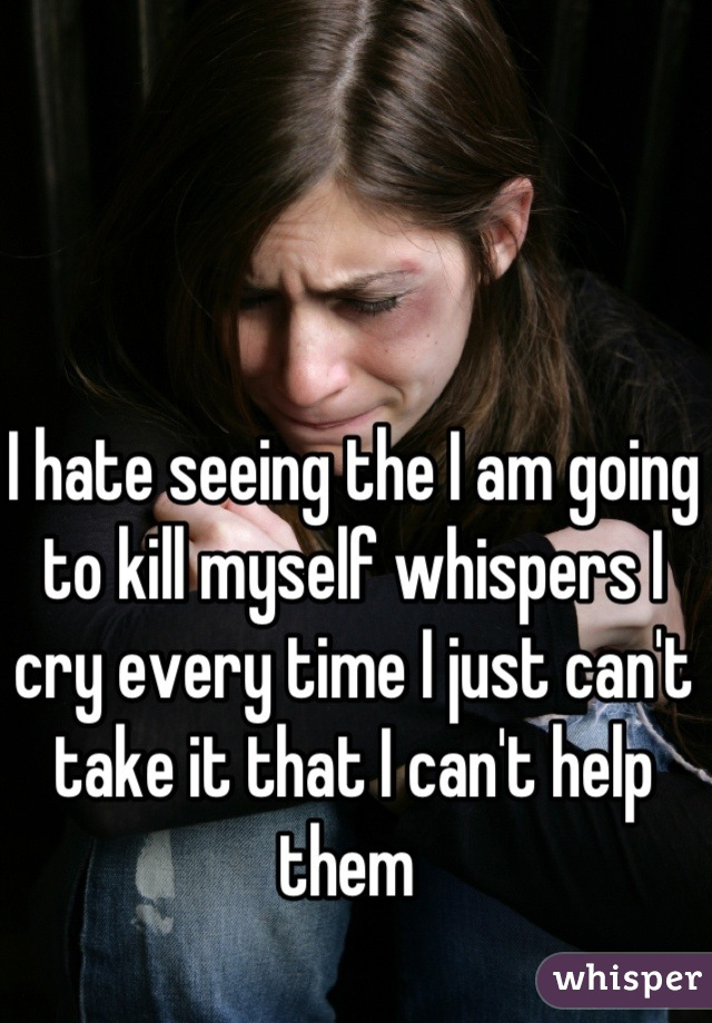 I hate seeing the I am going to kill myself whispers I cry every time I just can't take it that I can't help them