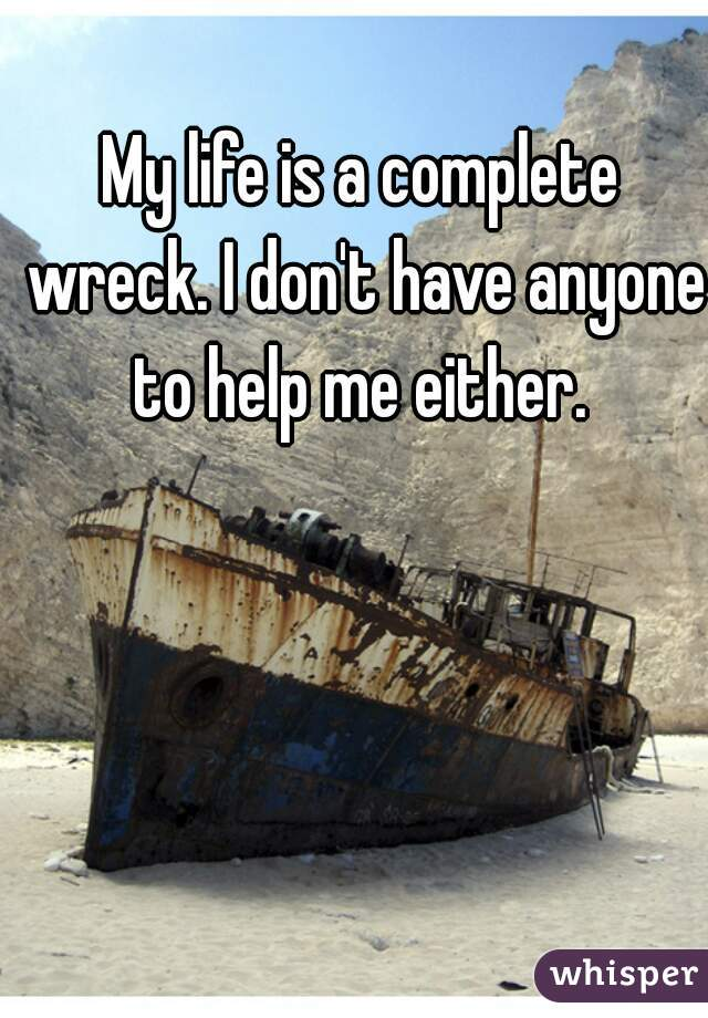My life is a complete wreck. I don't have anyone to help me either.
