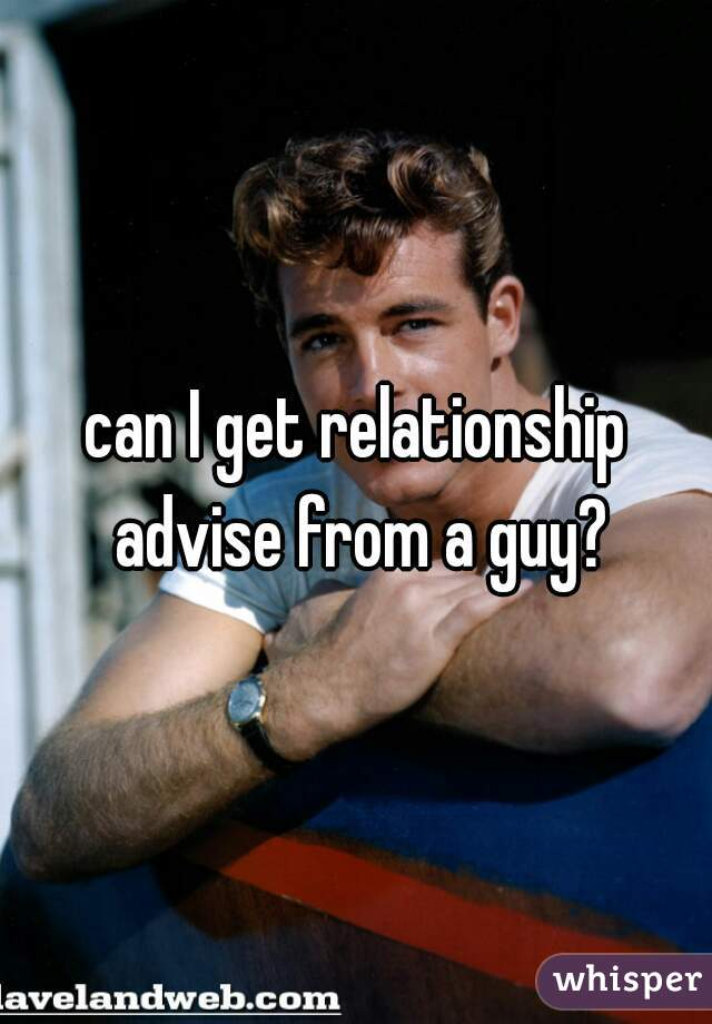 can I get relationship advise from a guy?