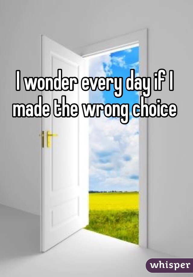I wonder every day if I made the wrong choice