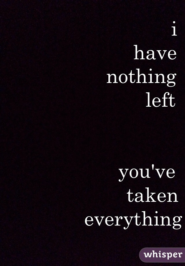 i         have    nothing           left        you've         taken everything