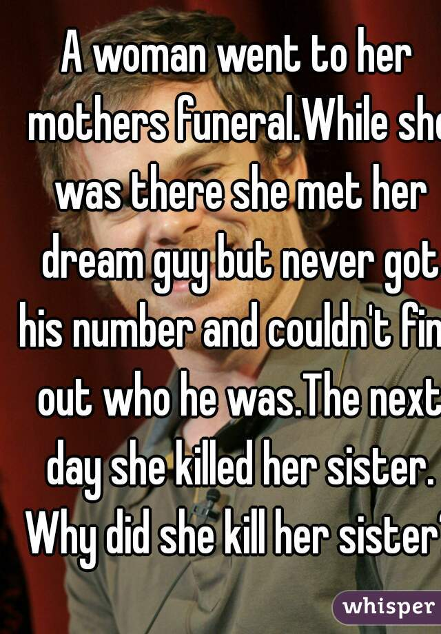 A woman went to her mothers funeral.While she was there she met her dream guy but never got his number and couldn't find out who he was.The next day she killed her sister. Why did she kill her sister?