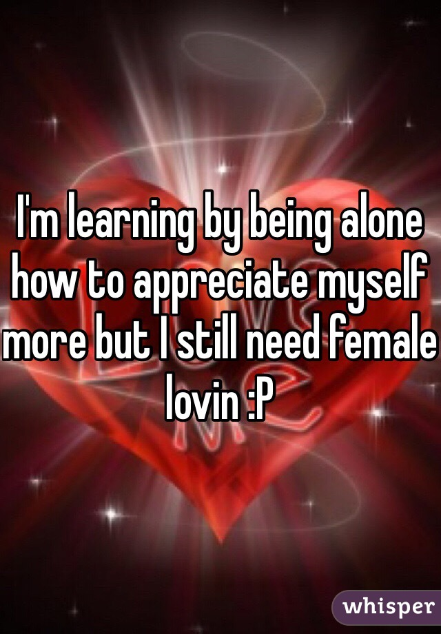 I'm learning by being alone how to appreciate myself more but I still need female lovin :P