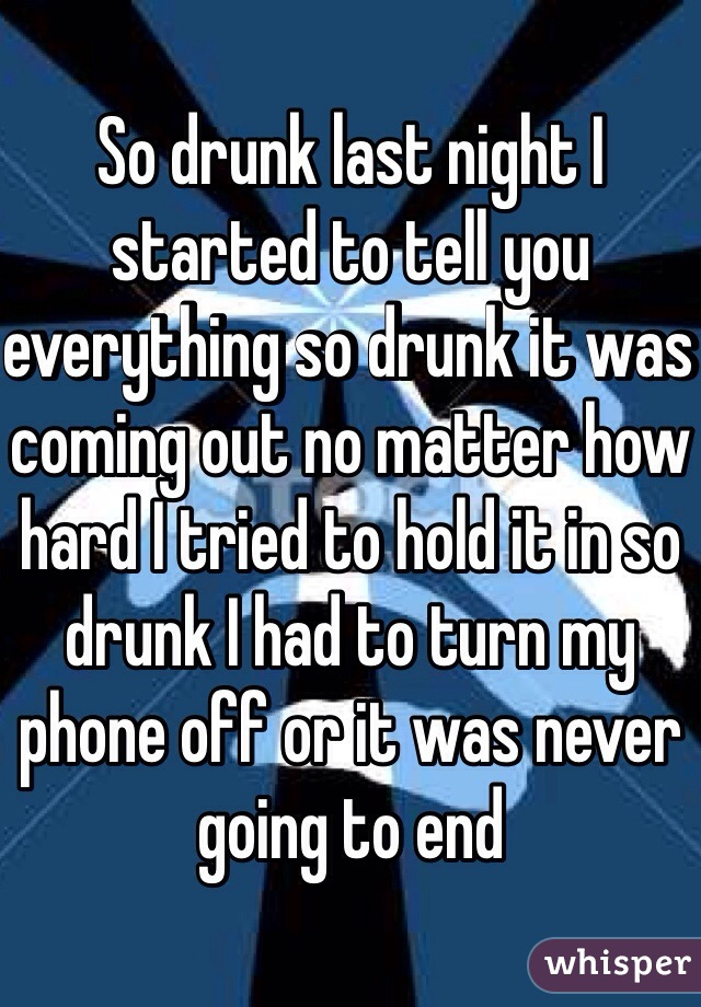 So drunk last night I started to tell you everything so drunk it was coming out no matter how hard I tried to hold it in so drunk I had to turn my phone off or it was never going to end