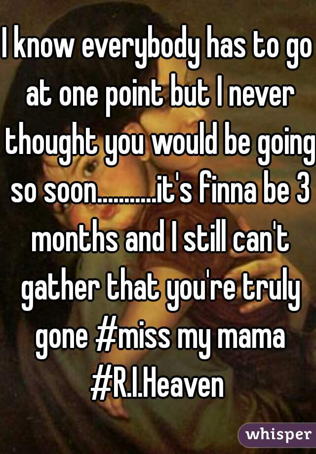 I know everybody has to go at one point but I never thought you would be going so soon...........it's finna be 3 months and I still can't gather that you're truly gone #miss my mama #R.I.Heaven