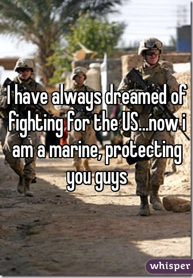 I have always dreamed of fighting for the US...now i am a marine, protecting you guys