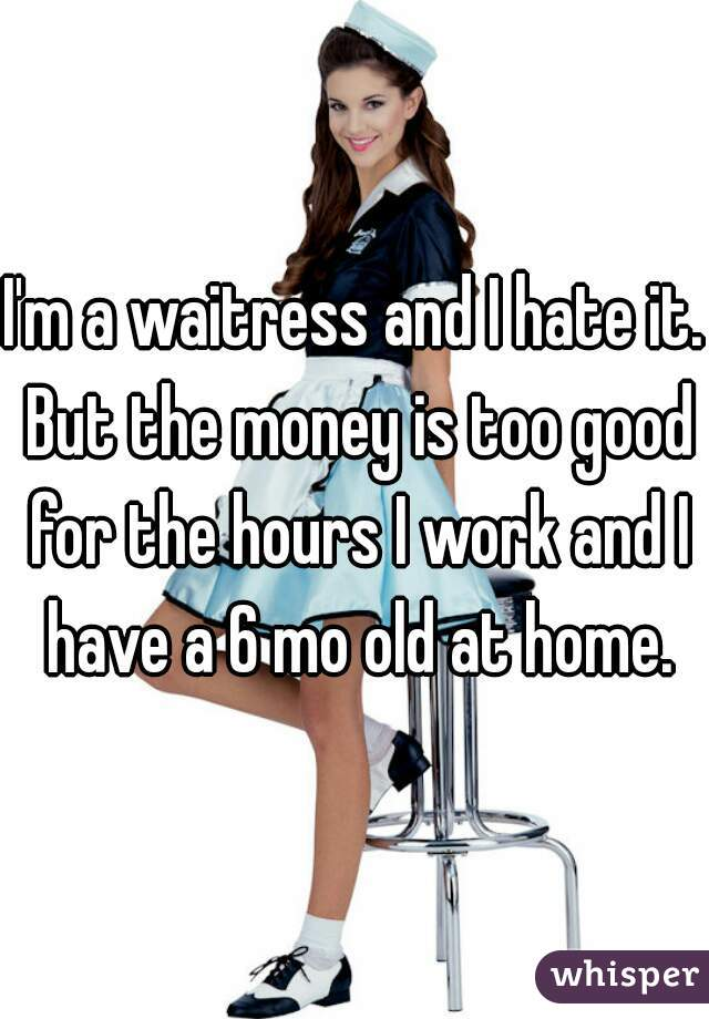 I'm a waitress and I hate it. But the money is too good for the hours I work and I have a 6 mo old at home.