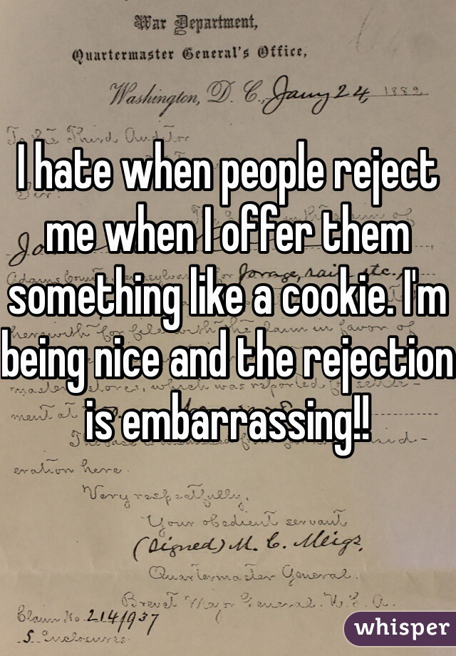 I hate when people reject me when I offer them something like a cookie. I'm being nice and the rejection is embarrassing!!