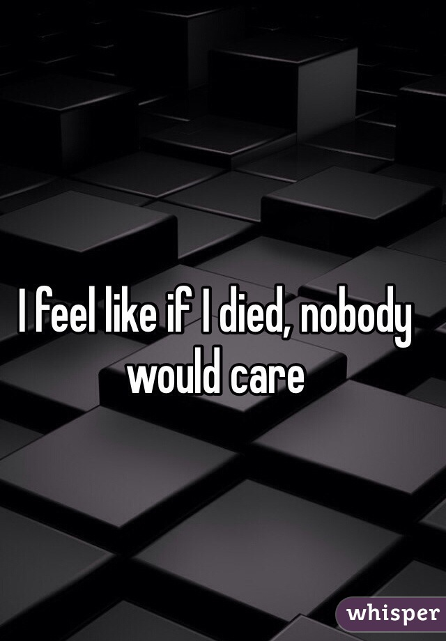 I feel like if I died, nobody would care