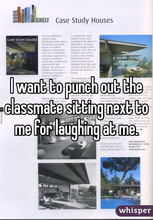 I want to punch out the classmate sitting next to me for laughing at me.