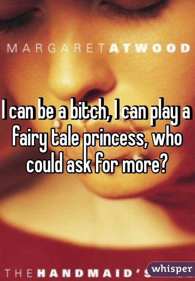 I can be a bitch, I can play a fairy tale princess, who could ask for more?
