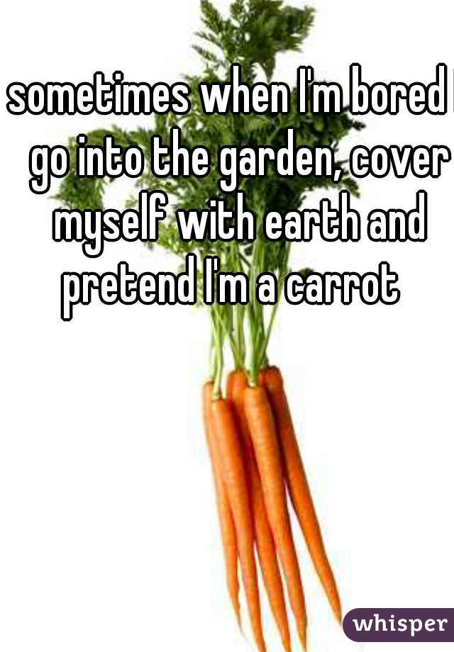 sometimes when I'm bored I go into the garden, cover myself with earth and pretend I'm a carrot