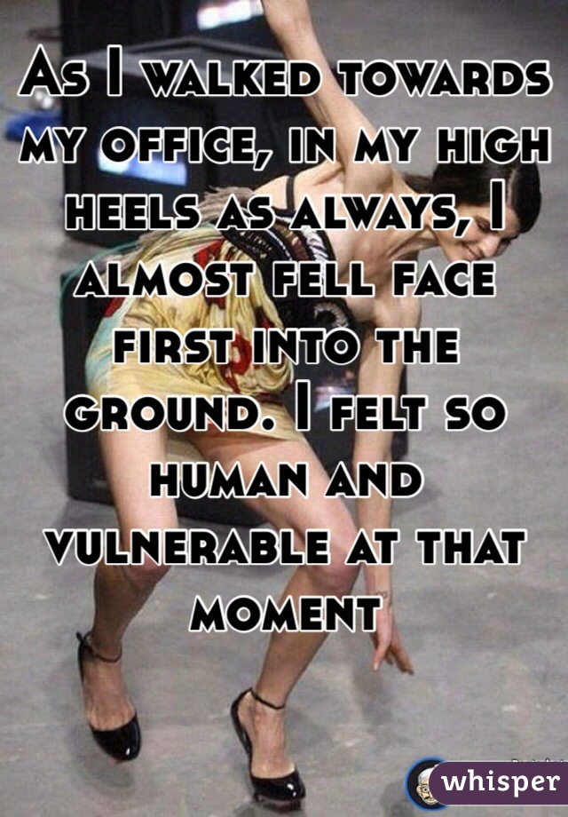 As I walked towards my office, in my high heels as always, I almost fell face first into the ground. I felt so human and vulnerable at that moment