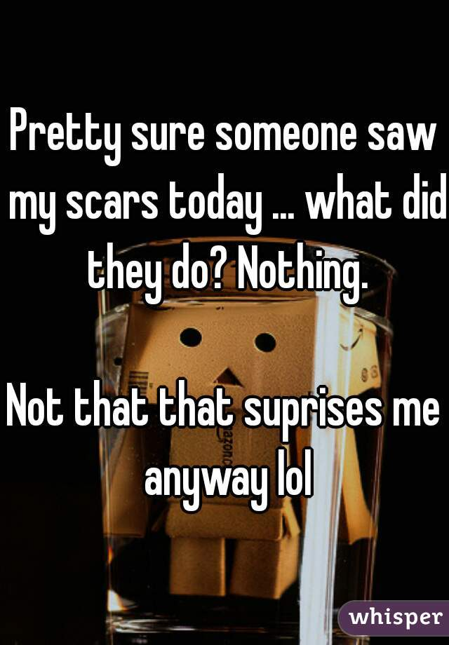 Pretty sure someone saw my scars today ... what did they do? Nothing.     Not that that suprises me anyway lol