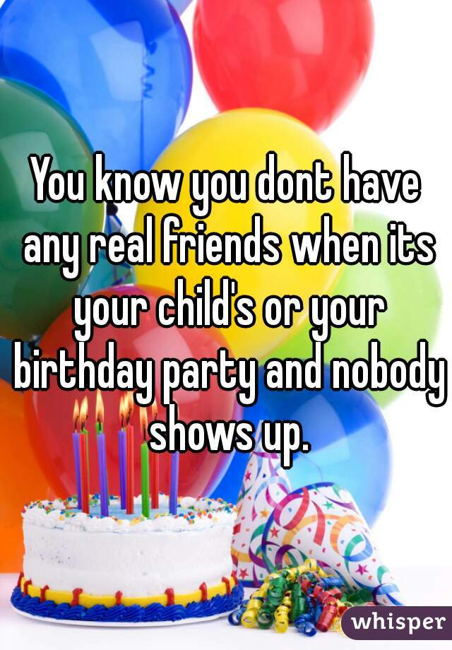 You know you dont have any real friends when its your child's or your birthday party and nobody shows up.