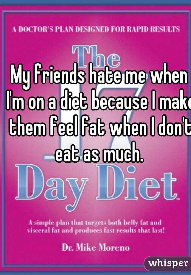 My friends hate me when I'm on a diet because I make them feel fat when I don't eat as much.