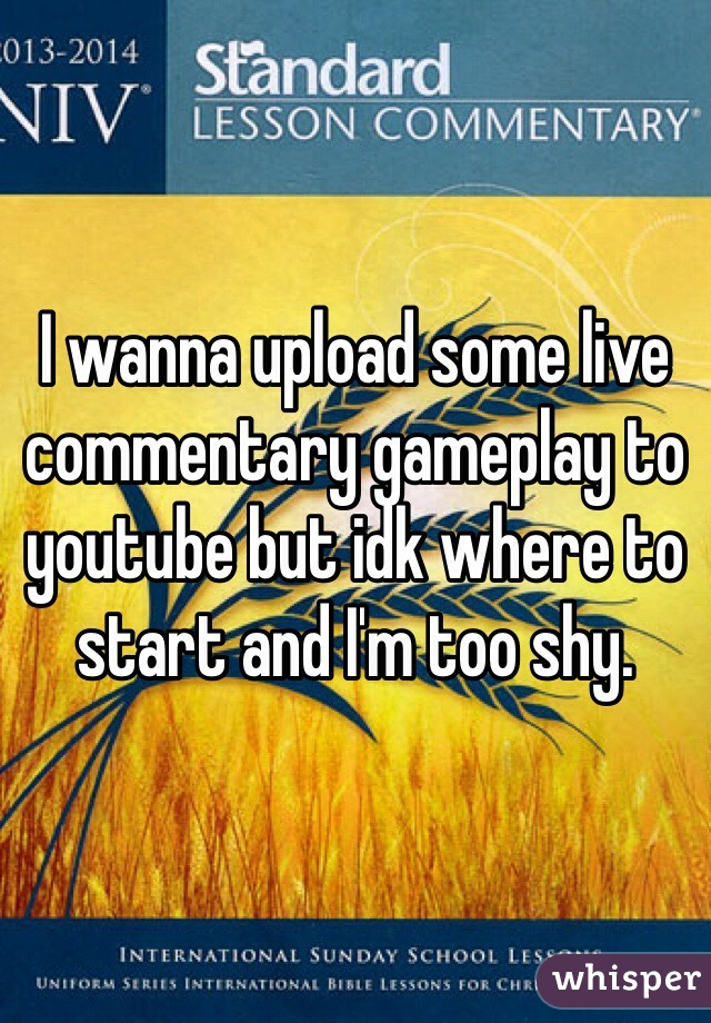 I wanna upload some live commentary gameplay to youtube but idk where to start and I'm too shy.