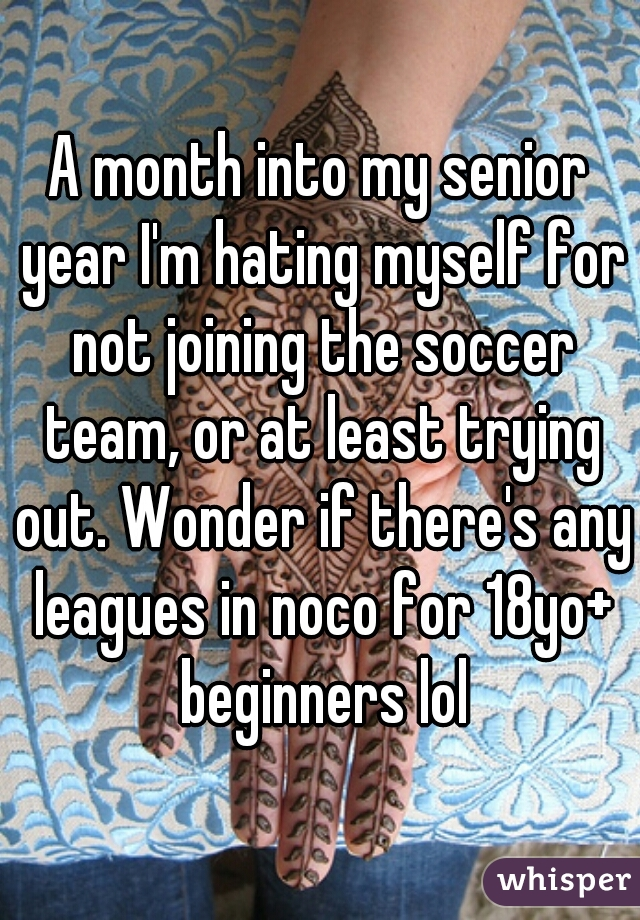 A month into my senior year I'm hating myself for not joining the soccer team, or at least trying out. Wonder if there's any leagues in noco for 18yo+ beginners lol