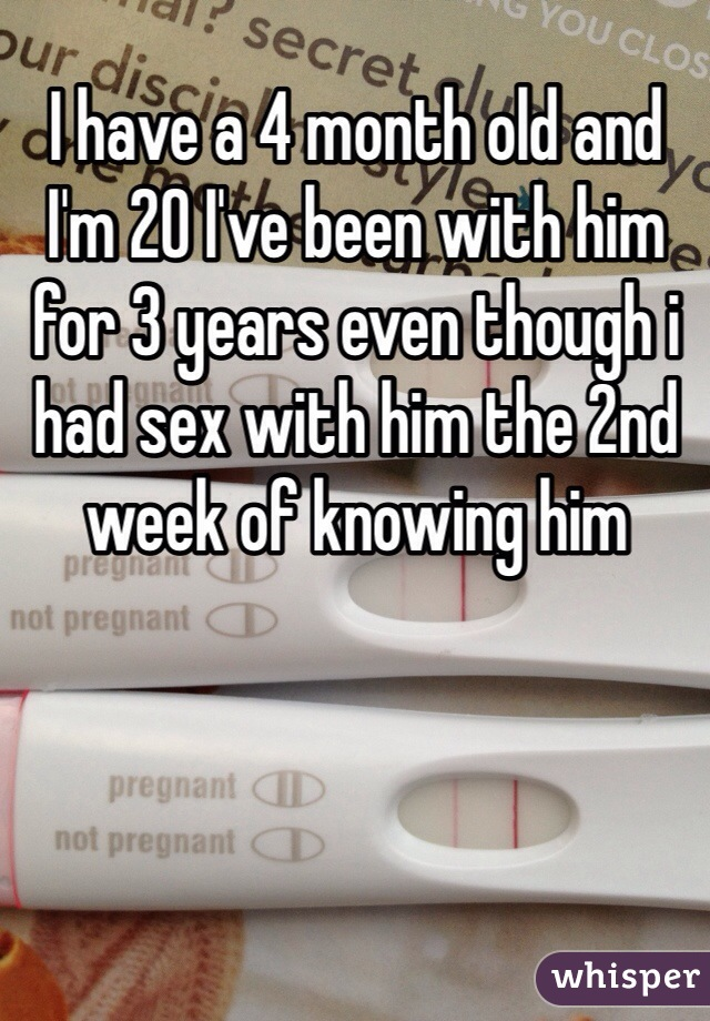 I have a 4 month old and I'm 20 I've been with him for 3 years even though i had sex with him the 2nd week of knowing him