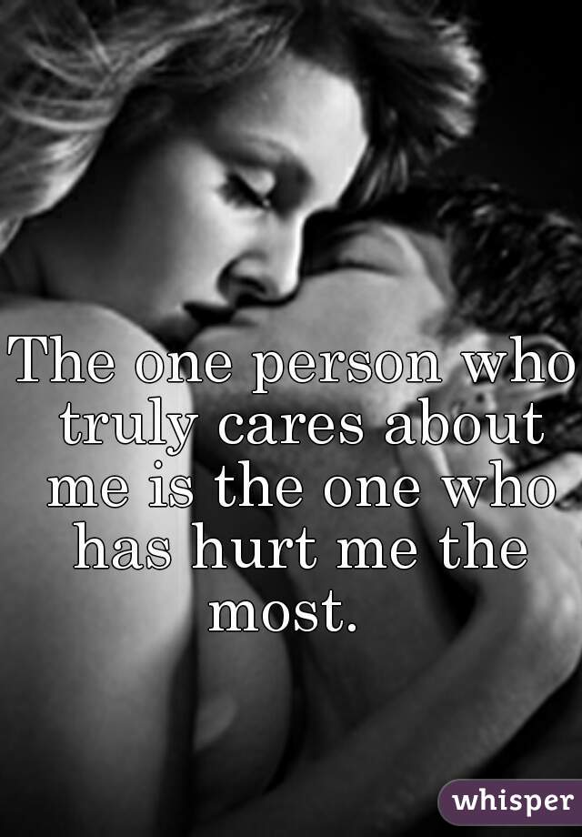 The one person who truly cares about me is the one who has hurt me the most.
