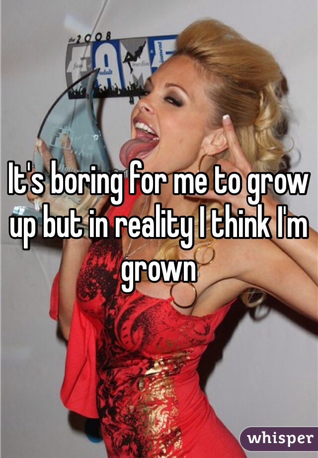 It's boring for me to grow up but in reality I think I'm grown