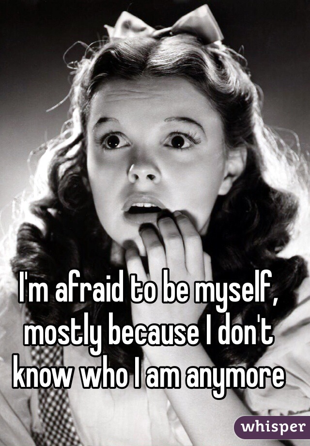 I'm afraid to be myself, mostly because I don't know who I am anymore