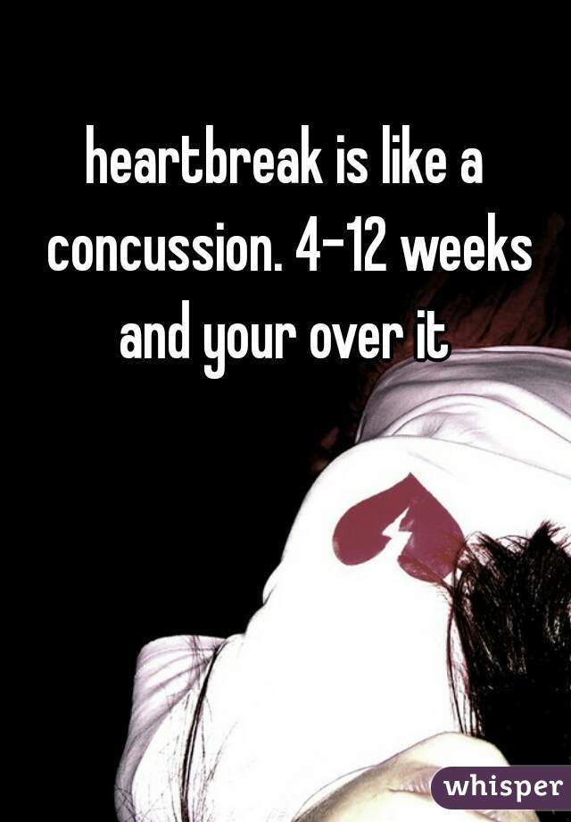 heartbreak is like a concussion. 4-12 weeks and your over it
