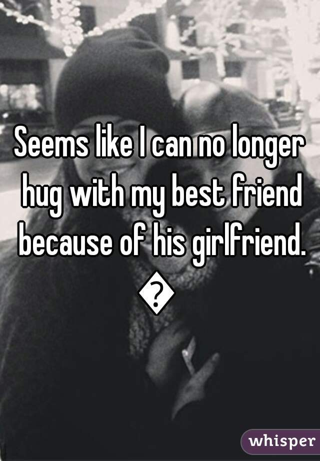 Seems like I can no longer hug with my best friend because of his girlfriend. ?