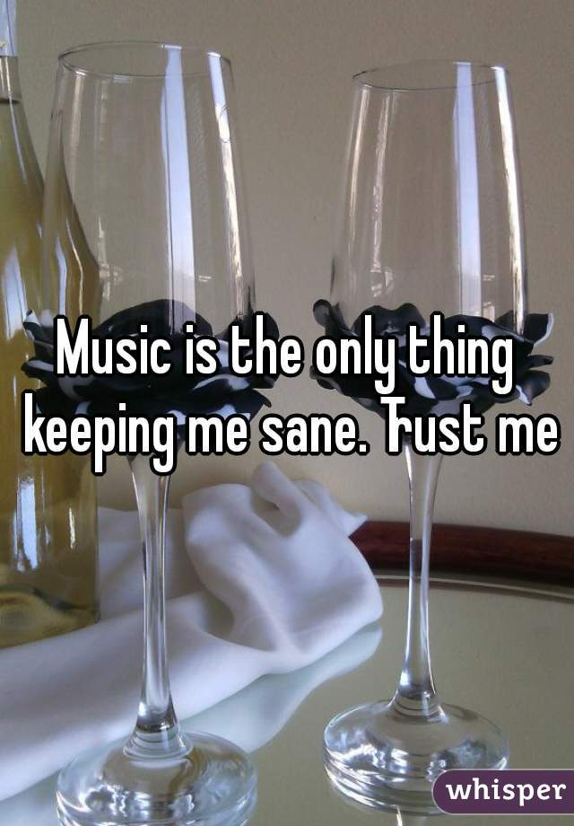 Music is the only thing keeping me sane. Trust me