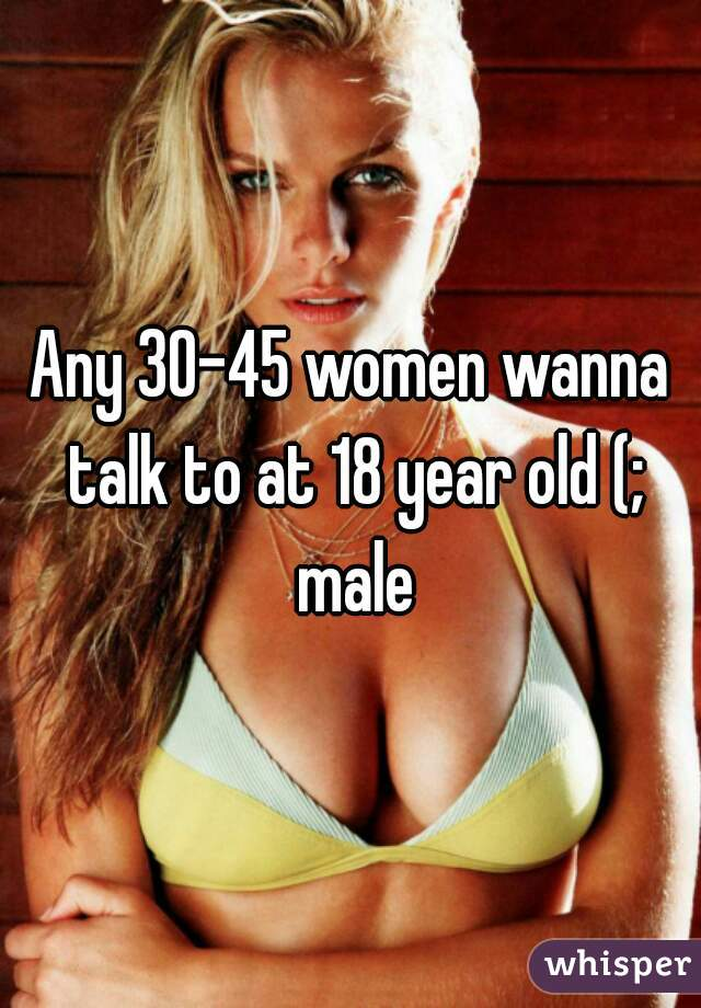 Any 30-45 women wanna talk to at 18 year old (;  male
