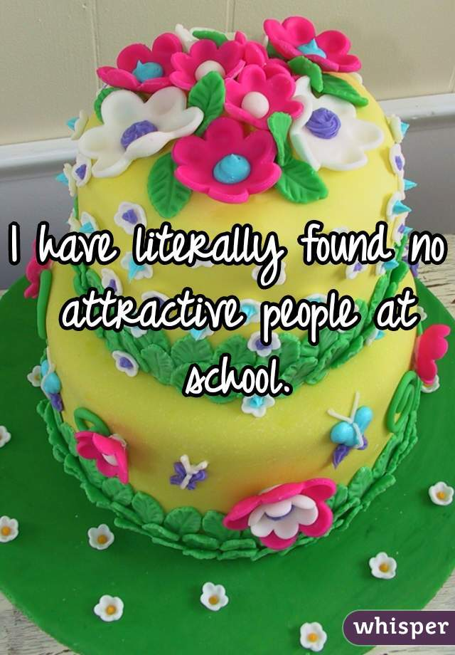 I have literally found no attractive people at school.