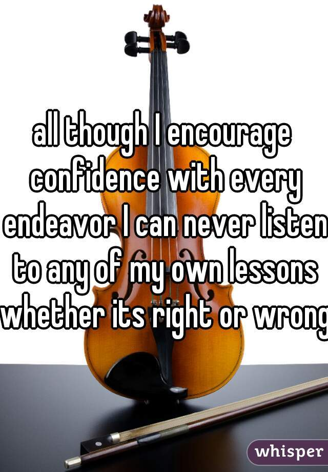 all though I encourage confidence with every endeavor I can never listen to any of my own lessons whether its right or wrong.