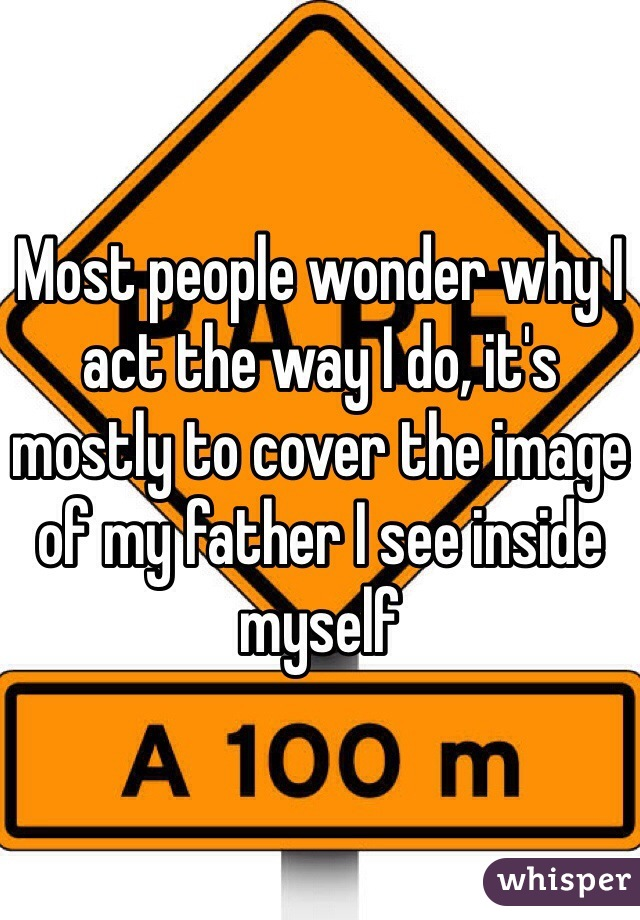 Most people wonder why I act the way I do, it's mostly to cover the image of my father I see inside myself