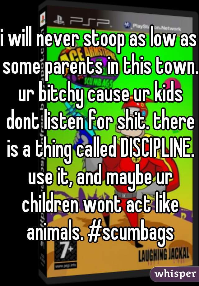 i will never stoop as low as some parents in this town. ur bitchy cause ur kids dont listen for shit. there is a thing called DISCIPLINE. use it, and maybe ur children wont act like animals. #scumbags