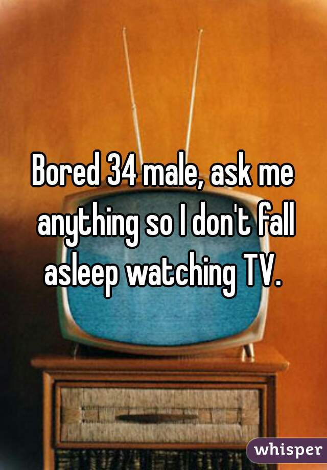 Bored 34 male, ask me anything so I don't fall asleep watching TV.