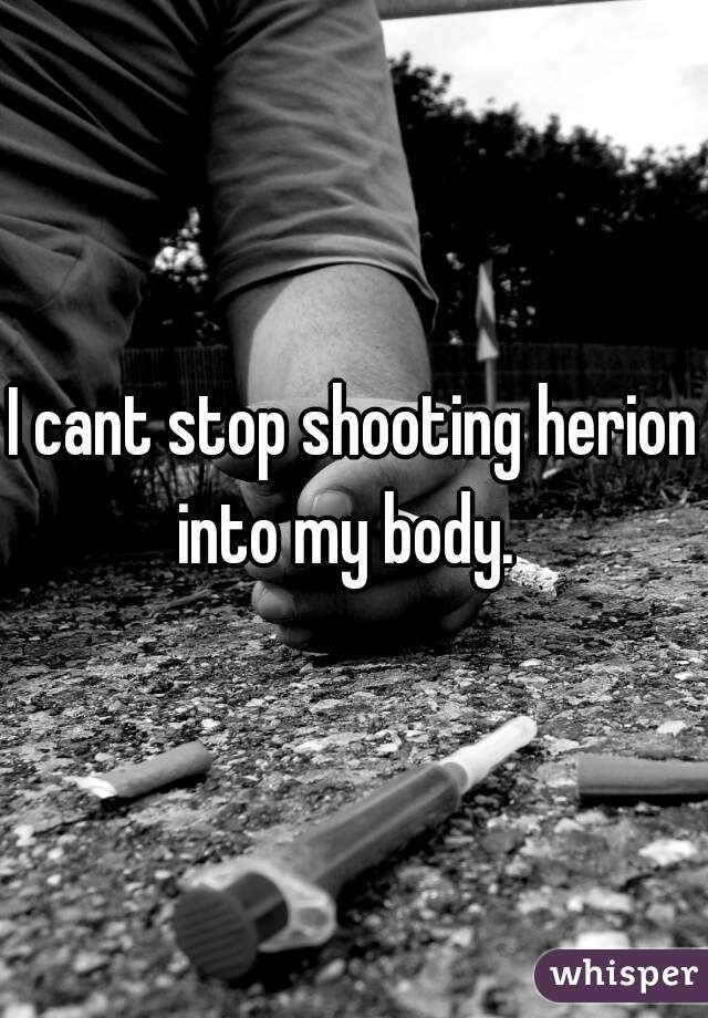 I cant stop shooting herion into my body.