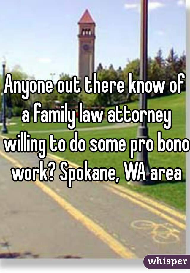 Anyone out there know of a family law attorney willing to do some pro bono work? Spokane, WA area