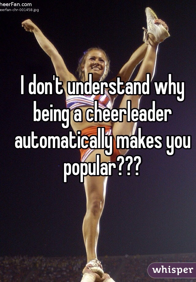 I don't understand why being a cheerleader automatically makes you popular???