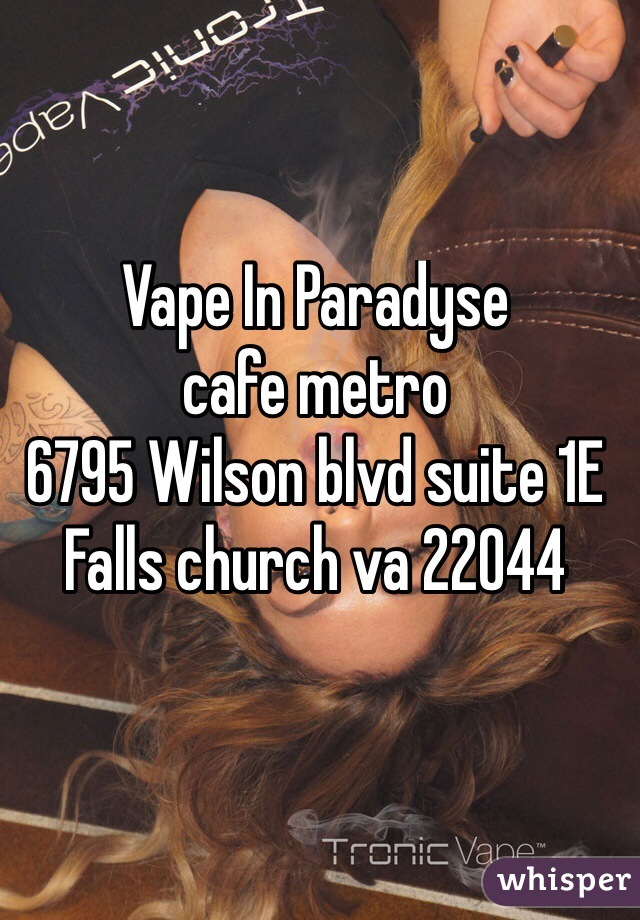 Vape In Paradyse  cafe metro  6795 Wilson blvd suite 1E  Falls church va 22044