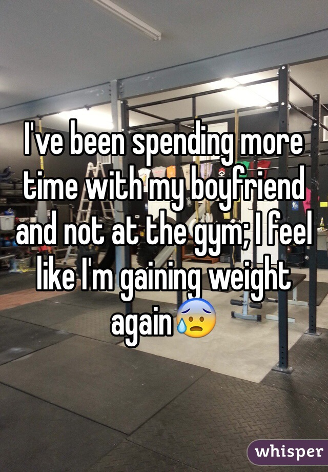 I've been spending more time with my boyfriend and not at the gym; I feel like I'm gaining weight again😰