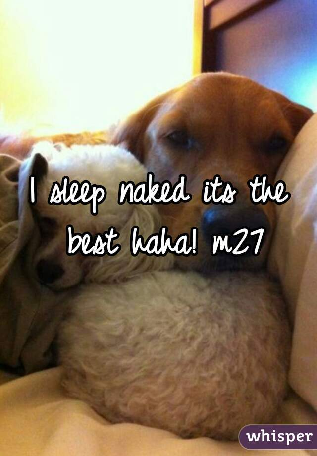 I sleep naked its the best haha! m27