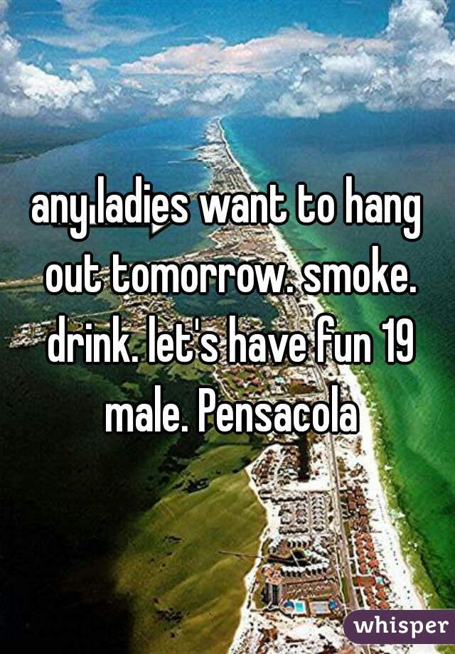 any ladies want to hang out tomorrow. smoke. drink. let's have fun 19 male. Pensacola